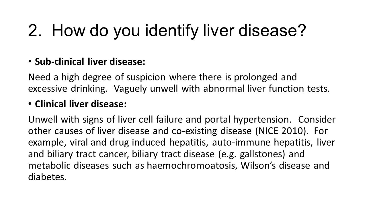 2. How do you identify liver disease? Sub-clinical liver disease: Need a high degree of suspicion where there is prolonged and excessive drinking. Vag