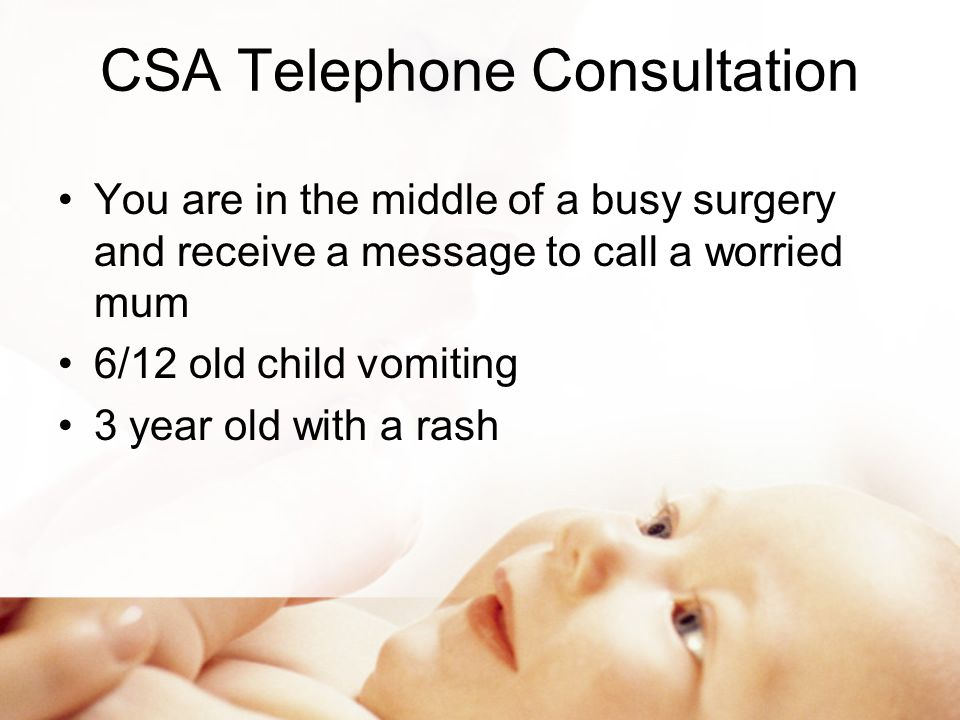 CSA Telephone Consultation You are in the middle of a busy surgery and receive a message to call a worried mum 6/12 old child vomiting 3 year old with a rash