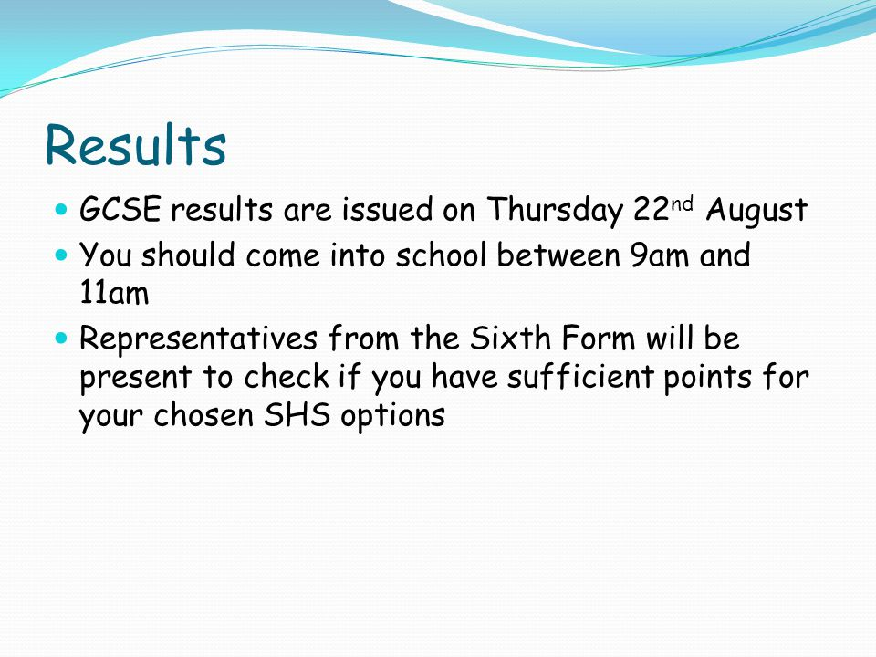 Results GCSE results are issued on Thursday 22 nd August You should come into school between 9am and 11am Representatives from the Sixth Form will be present to check if you have sufficient points for your chosen SHS options