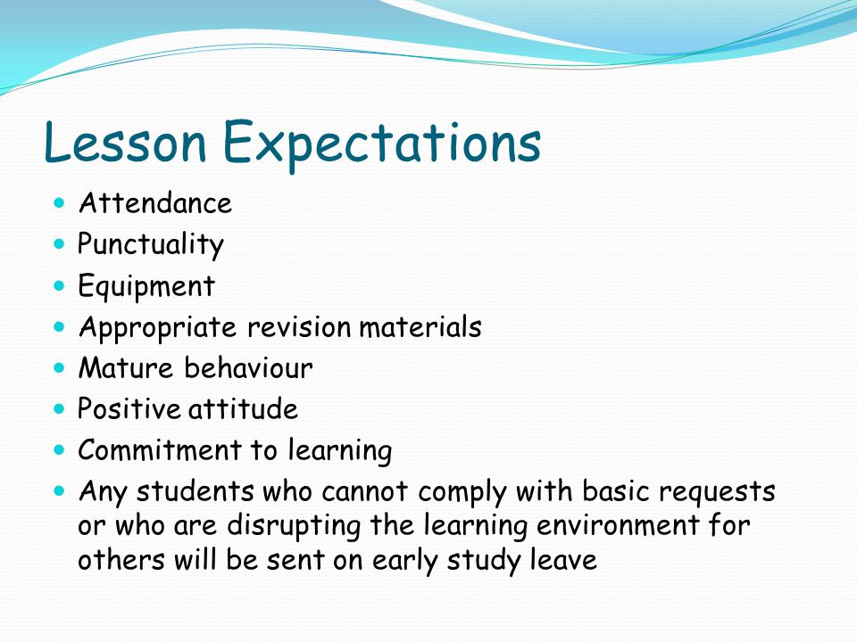 Lesson Expectations Attendance Punctuality Equipment Appropriate revision materials Mature behaviour Positive attitude Commitment to learning Any students who cannot comply with basic requests or who are disrupting the learning environment for others will be sent on early study leave