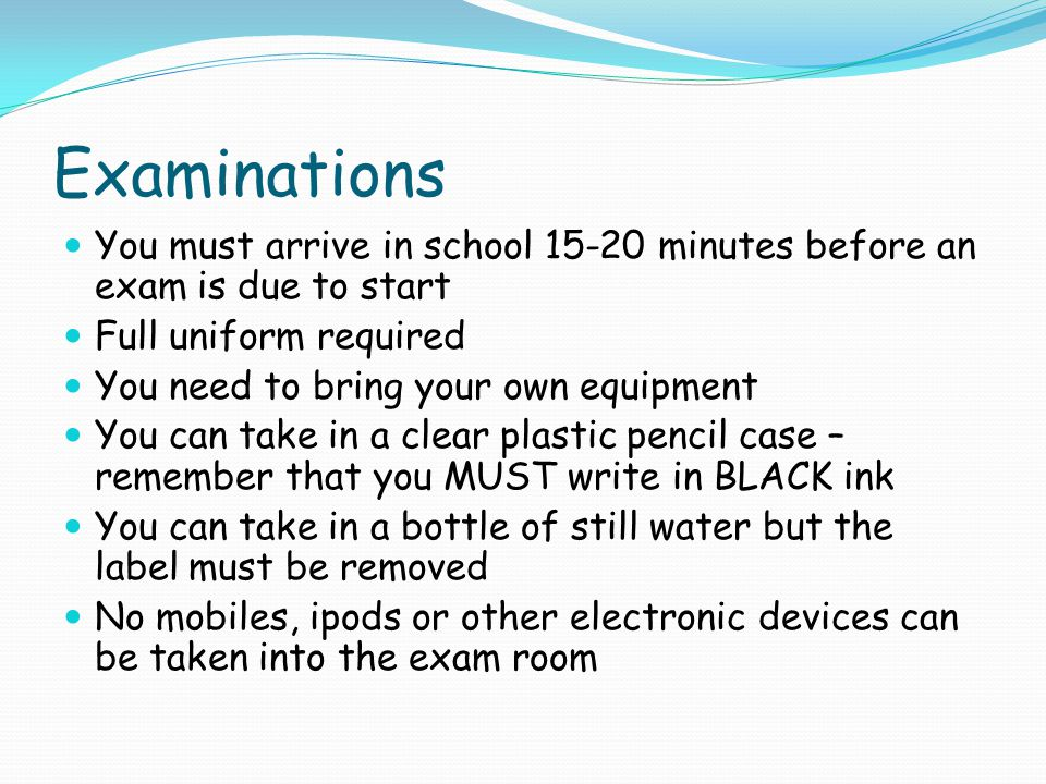 Examinations You must arrive in school 15-20 minutes before an exam is due to start Full uniform required You need to bring your own equipment You can take in a clear plastic pencil case – remember that you MUST write in BLACK ink You can take in a bottle of still water but the label must be removed No mobiles, ipods or other electronic devices can be taken into the exam room