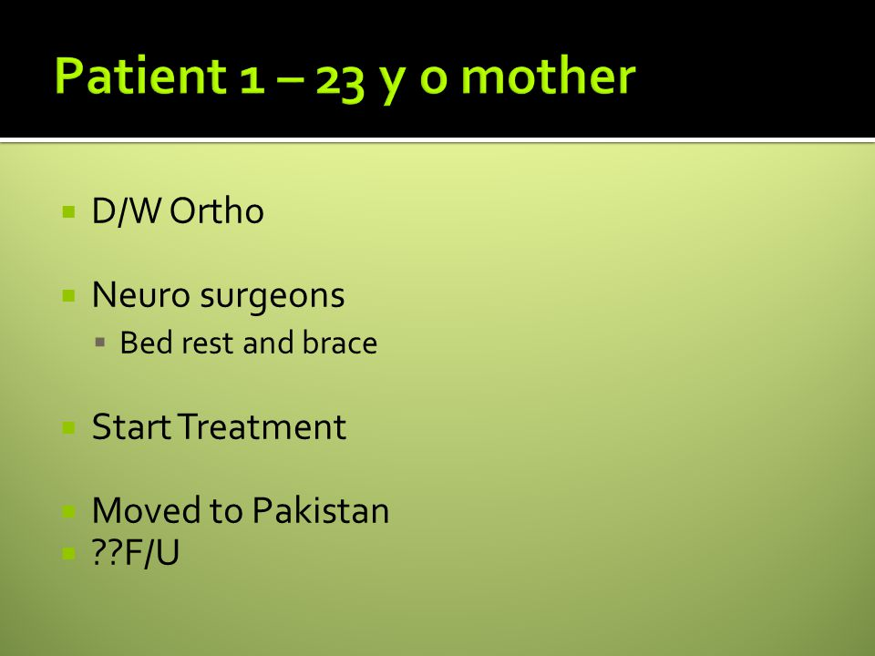  D/W Ortho  Neuro surgeons  Bed rest and brace  Start Treatment  Moved to Pakistan  F/U