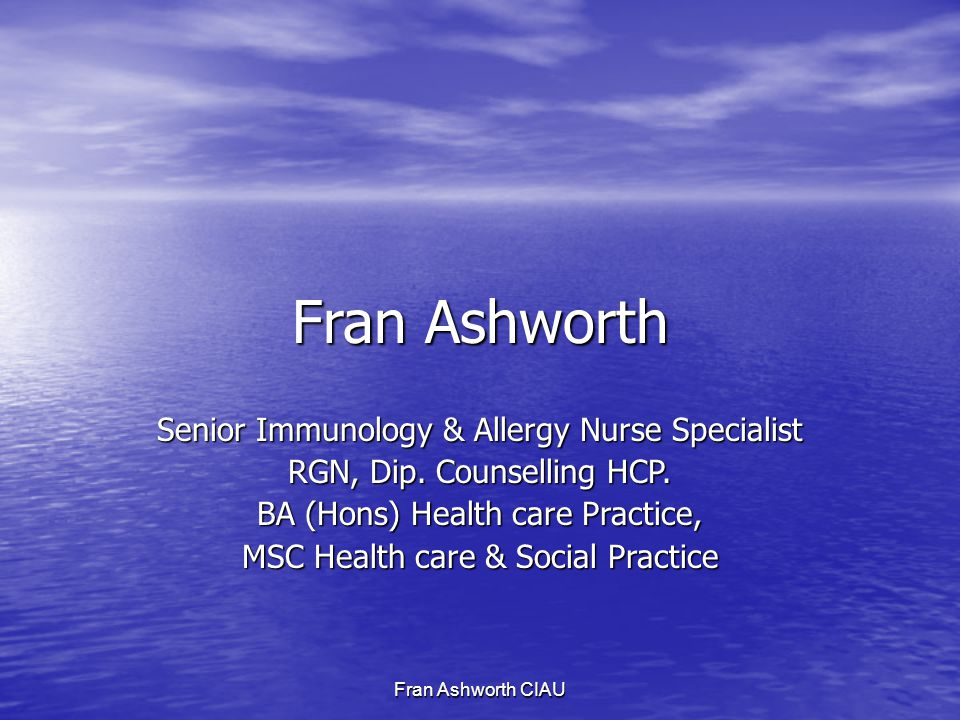 Fran Ashworth CIAU Fran Ashworth Senior Immunology & Allergy Nurse Specialist RGN, Dip.