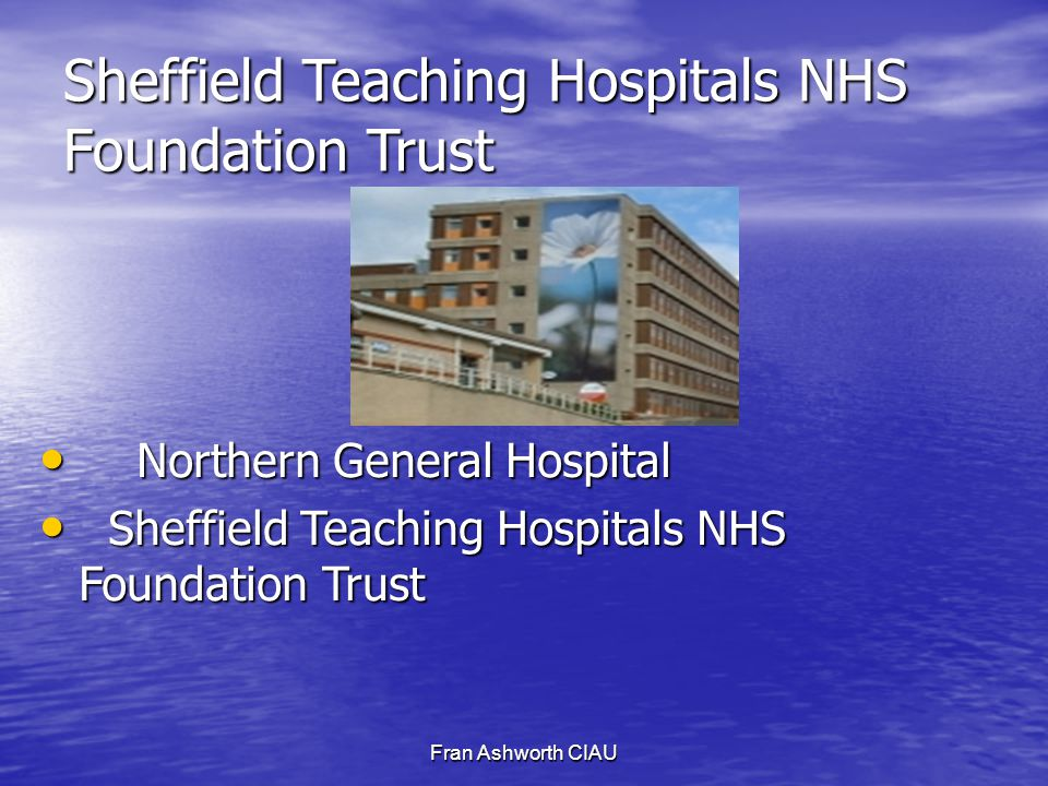Fran Ashworth CIAU Sheffield Teaching Hospitals NHS Foundation Trust Northern General Hospital Northern General Hospital Sheffield Teaching Hospitals NHS Foundation Trust Sheffield Teaching Hospitals NHS Foundation Trust