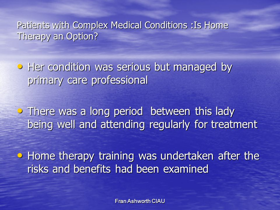 Fran Ashworth CIAU Patients with Complex Medical Conditions :Is Home Therapy an Option.