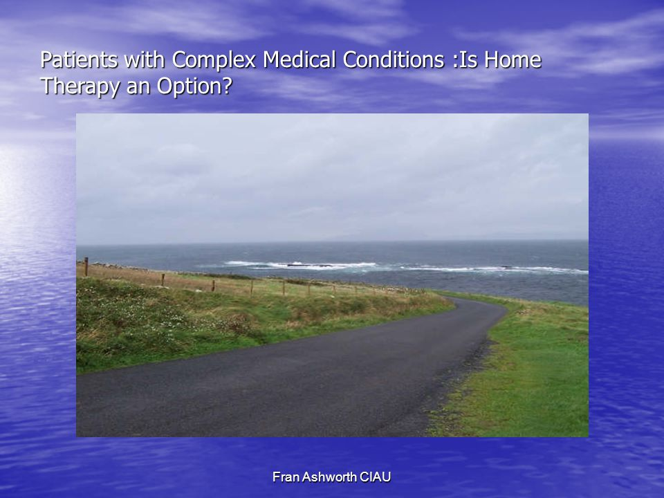 Fran Ashworth CIAU Patients with Complex Medical Conditions :Is Home Therapy an Option