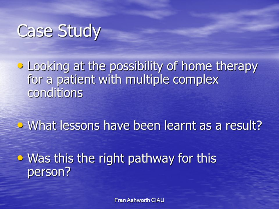 Fran Ashworth CIAU Case Study Looking at the possibility of home therapy for a patient with multiple complex conditions Looking at the possibility of home therapy for a patient with multiple complex conditions What lessons have been learnt as a result.