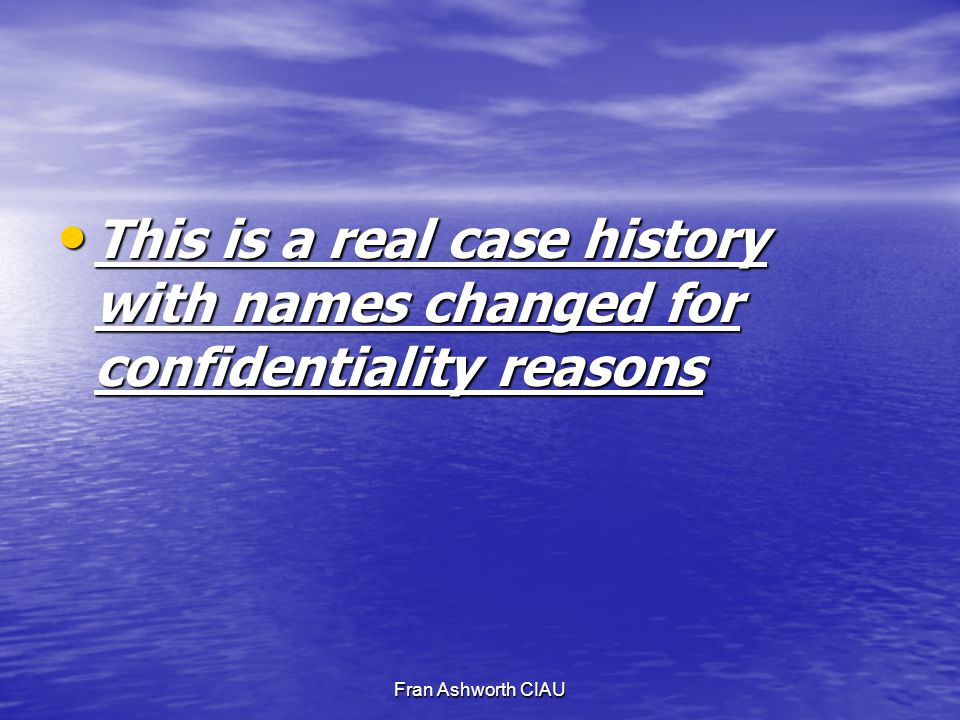 Fran Ashworth CIAU This is a real case history with names changed for confidentiality reasons This is a real case history with names changed for confidentiality reasons