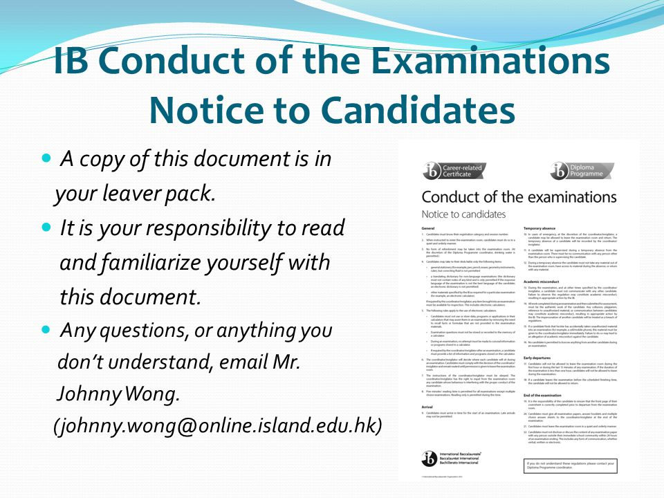 IB Conduct of the Examinations Notice to Candidates A copy of this document is in your leaver pack. It is your responsibility to read and familiarize