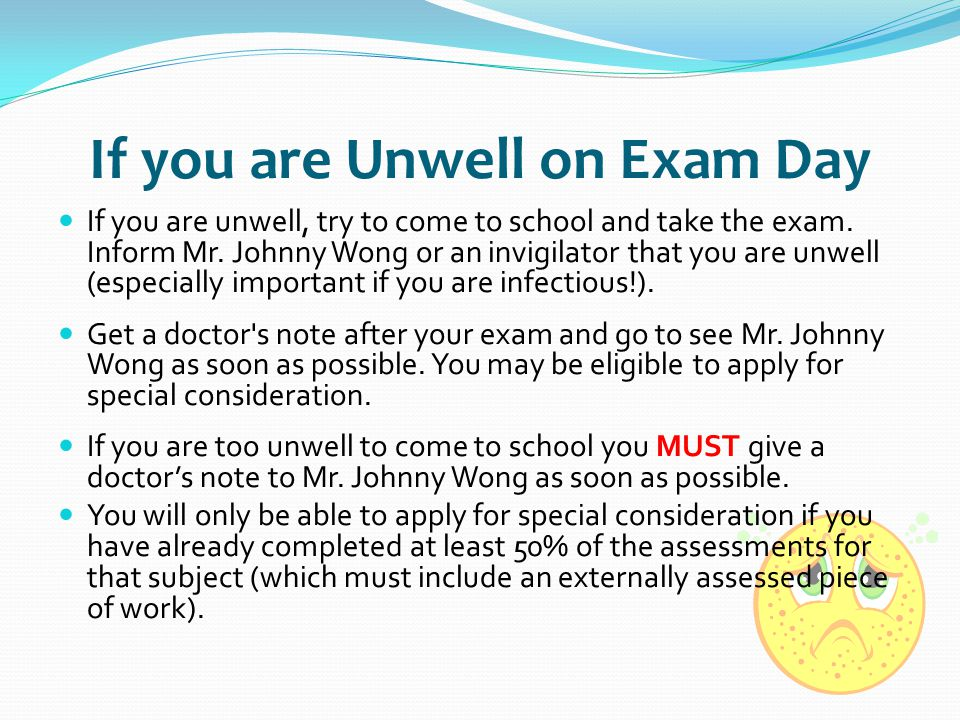 If you are Unwell on Exam Day If you are unwell, try to come to school and take the exam. Inform Mr. Johnny Wong or an invigilator that you are unwell