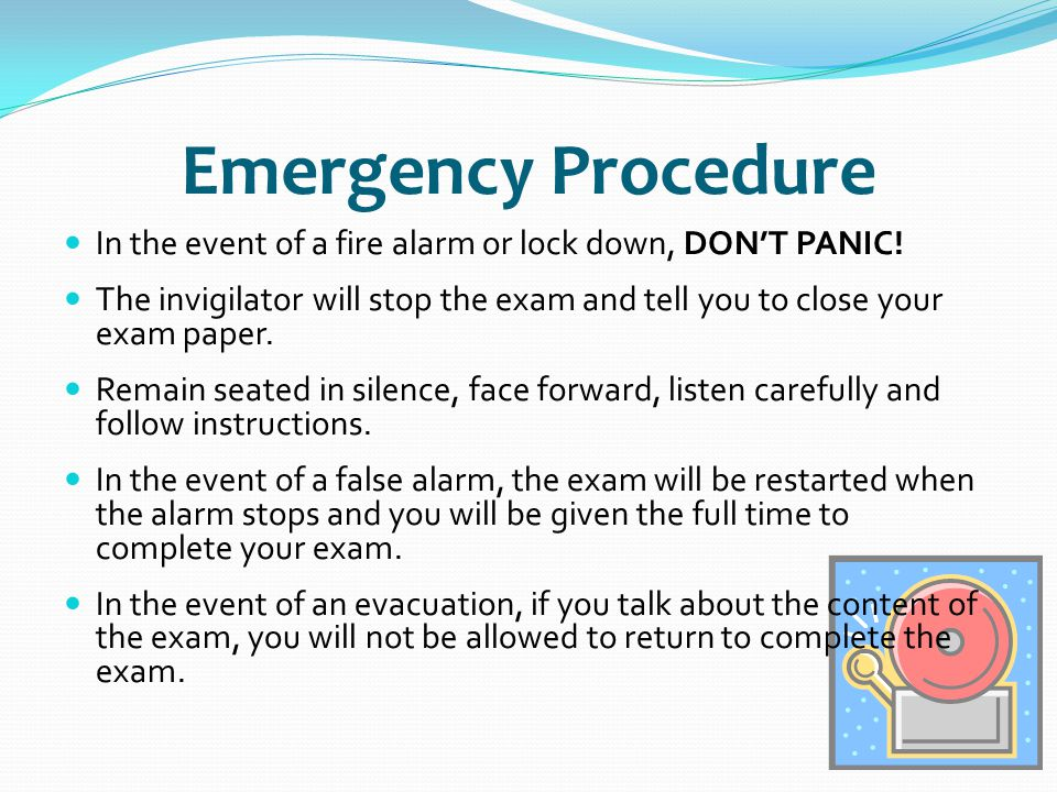Emergency Procedure In the event of a fire alarm or lock down, DON'T PANIC! The invigilator will stop the exam and tell you to close your exam paper.