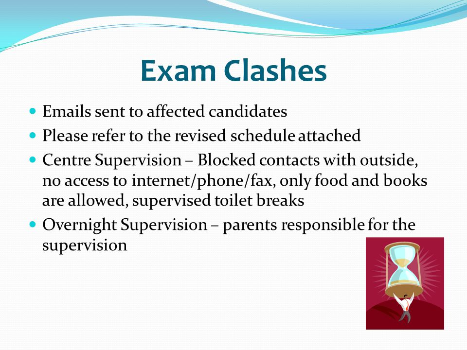 Exam Clashes Emails sent to affected candidates Please refer to the revised schedule attached Centre Supervision – Blocked contacts with outside, no a