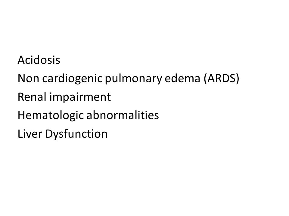 Acidosis Non cardiogenic pulmonary edema (ARDS) Renal impairment Hematologic abnormalities Liver Dysfunction