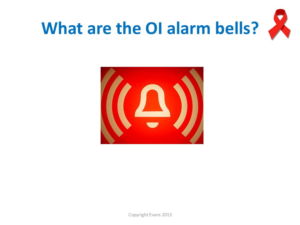 Copyright Evans 2013 What are the OI alarm bells
