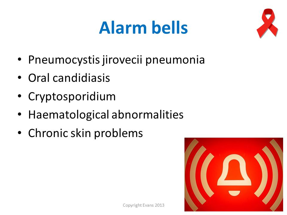 Copyright Evans 2013 Alarm bells Pneumocystis jirovecii pneumonia Oral candidiasis Cryptosporidium Haematological abnormalities Chronic skin problems