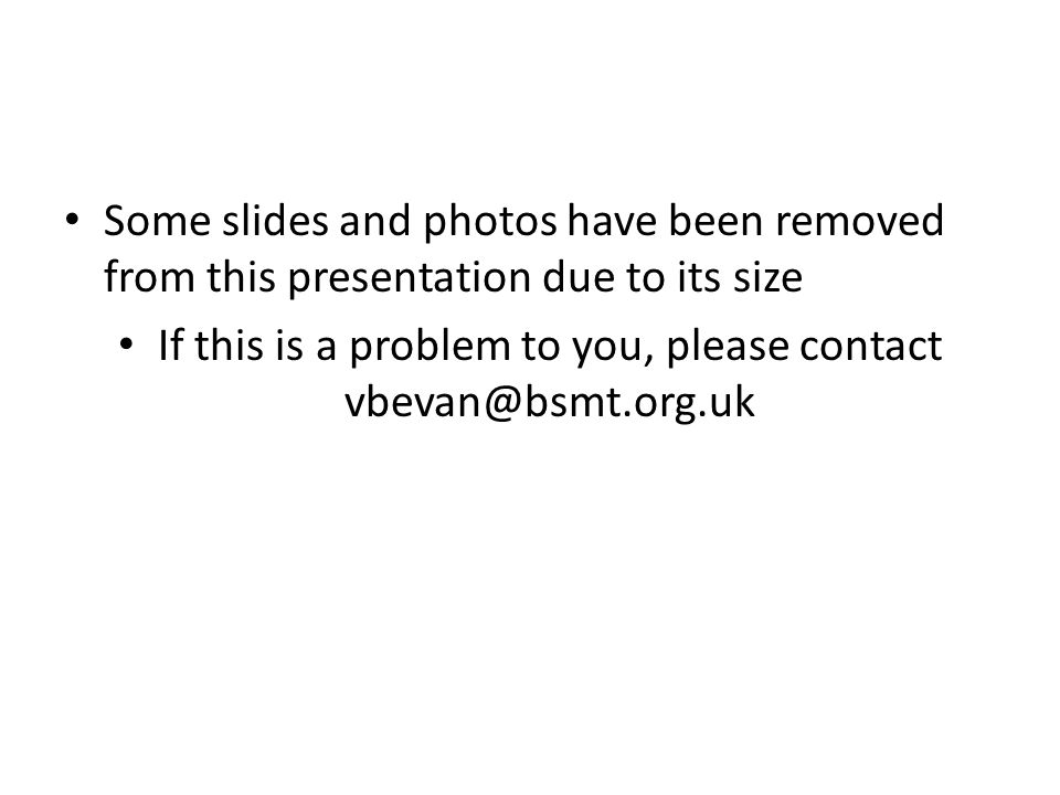 Some slides and photos have been removed from this presentation due to its size If this is a problem to you, please contact vbevan@bsmt.org.uk