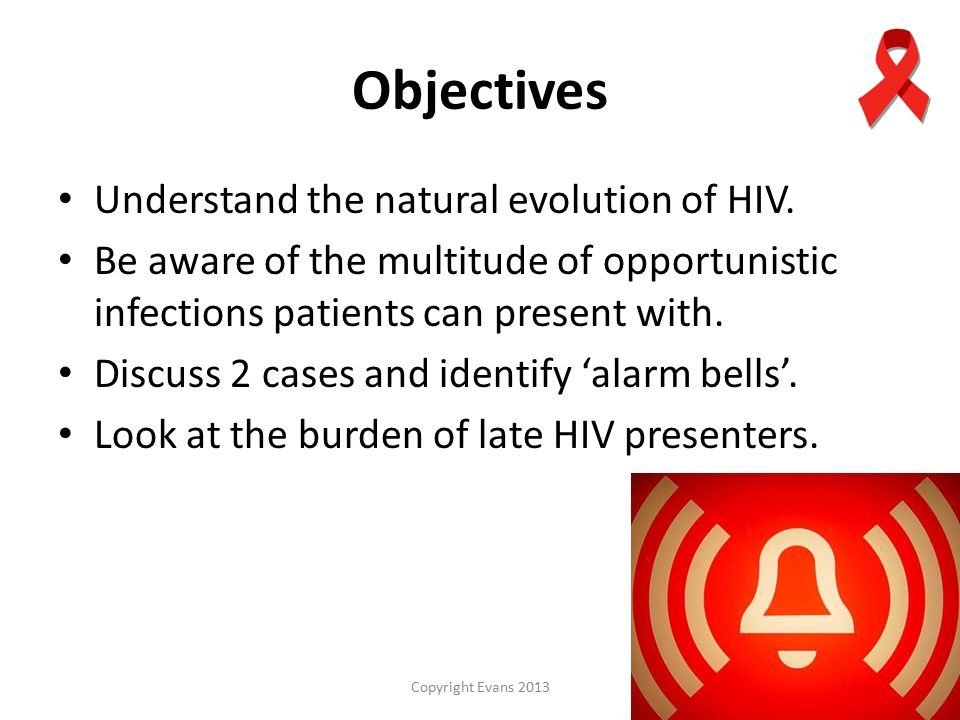 Copyright Evans 2013 Objectives Understand the natural evolution of HIV.