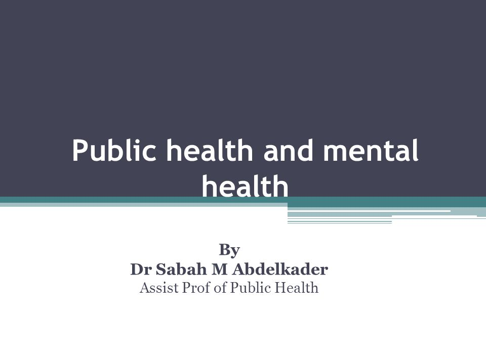 Public health and mental health By Dr Sabah M Abdelkader Assist Prof of Public Health