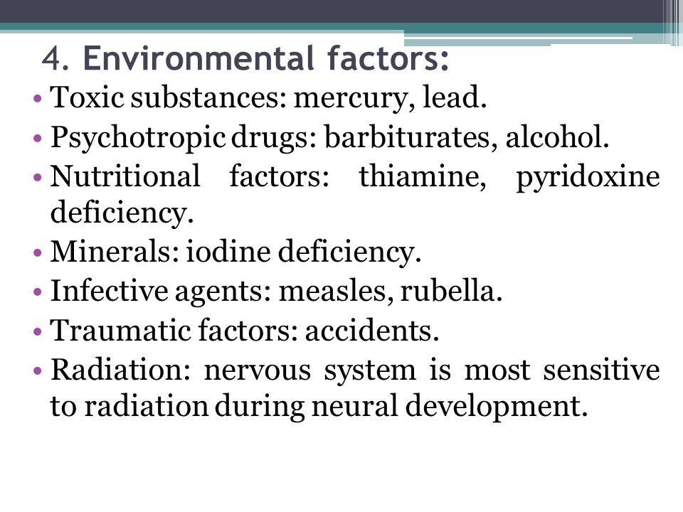 4. Environmental factors: Toxic substances: mercury, lead. Psychotropic drugs: barbiturates, alcohol. Nutritional factors: thiamine, pyridoxine defici