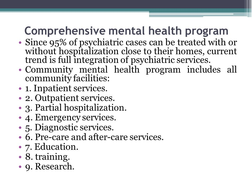 Comprehensive mental health program Since 95% of psychiatric cases can be treated with or without hospitalization close to their homes, current trend is full integration of psychiatric services.