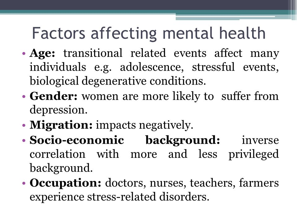 Factors affecting mental health Age: transitional related events affect many individuals e.g.