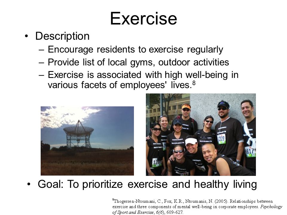 Exercise Goal: To prioritize exercise and healthy living Description –Encourage residents to exercise regularly –Provide list of local gyms, outdoor activities –Exercise is associated with high well-being in various facets of employees lives.