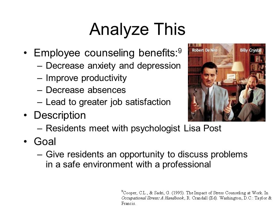 Analyze This Employee counseling benefits: 9 –Decrease anxiety and depression –Improve productivity –Decrease absences –Lead to greater job satisfaction Description –Residents meet with psychologist Lisa Post Goal –Give residents an opportunity to discuss problems in a safe environment with a professional