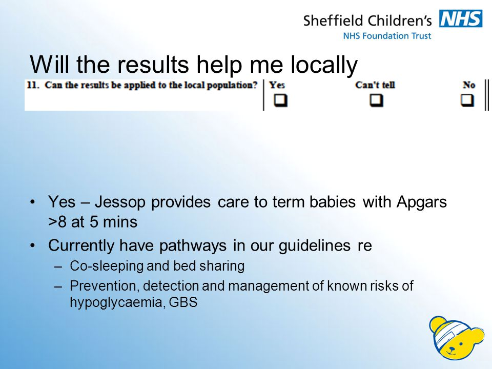 Yes – Jessop provides care to term babies with Apgars >8 at 5 mins Currently have pathways in our guidelines re –Co-sleeping and bed sharing –Prevention, detection and management of known risks of hypoglycaemia, GBS Will the results help me locally