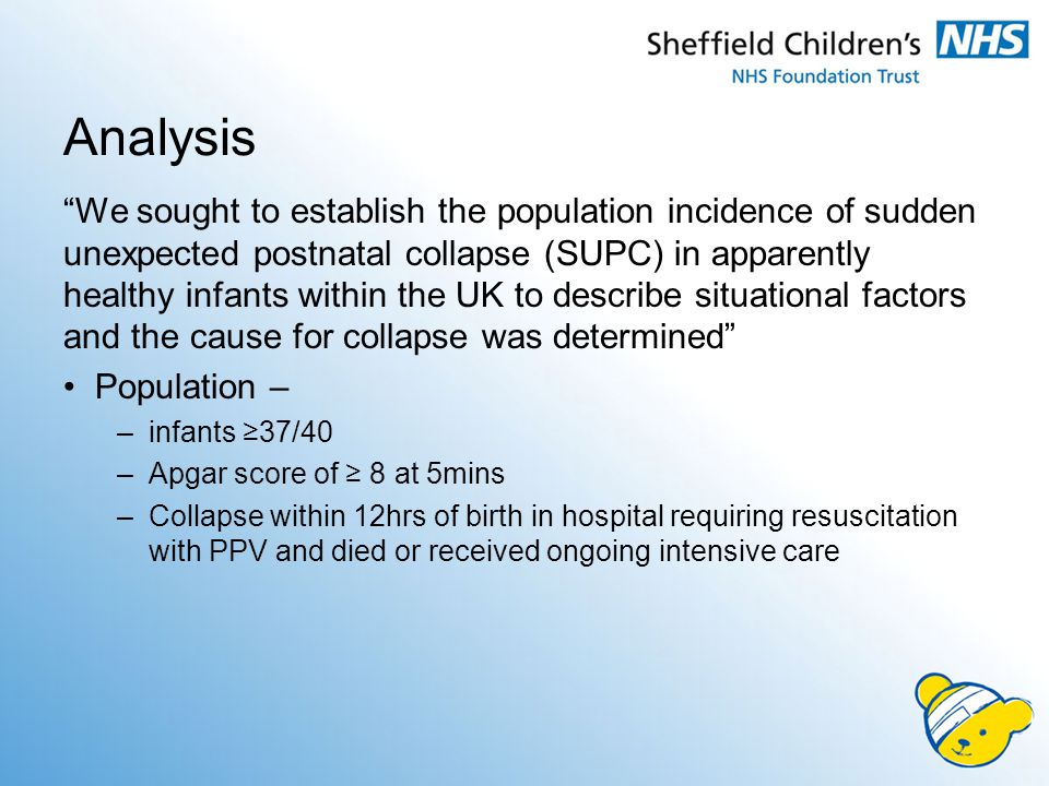 We sought to establish the population incidence of sudden unexpected postnatal collapse (SUPC) in apparently healthy infants within the UK to describe situational factors and the cause for collapse was determined Population – –infants ≥37/40 –Apgar score of ≥ 8 at 5mins –Collapse within 12hrs of birth in hospital requiring resuscitation with PPV and died or received ongoing intensive care Analysis