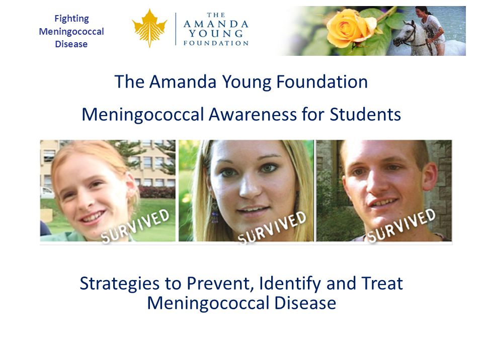 Fighting Meningococcal Disease The Amanda Young Foundation Meningococcal Awareness for Students Strategies to Prevent, Identify and Treat Meningococcal Disease