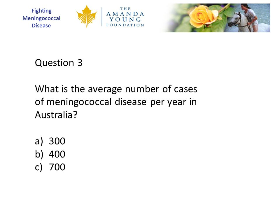 Fighting Meningococcal Disease Question 3 What is the average number of cases of meningococcal disease per year in Australia.