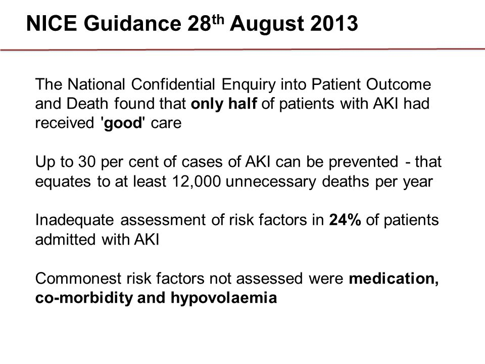 NICE Guidance 28 th August 2013 The National Confidential Enquiry into Patient Outcome and Death found that only half of patients with AKI had receive