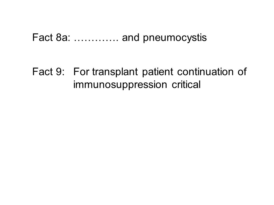 Fact 8a: …………. and pneumocystis Fact 9: For transplant patient continuation of immunosuppression critical
