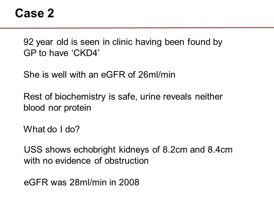 92 year old is seen in clinic having been found by GP to have 'CKD4' She is well with an eGFR of 26ml/min Rest of biochemistry is safe, urine reveals