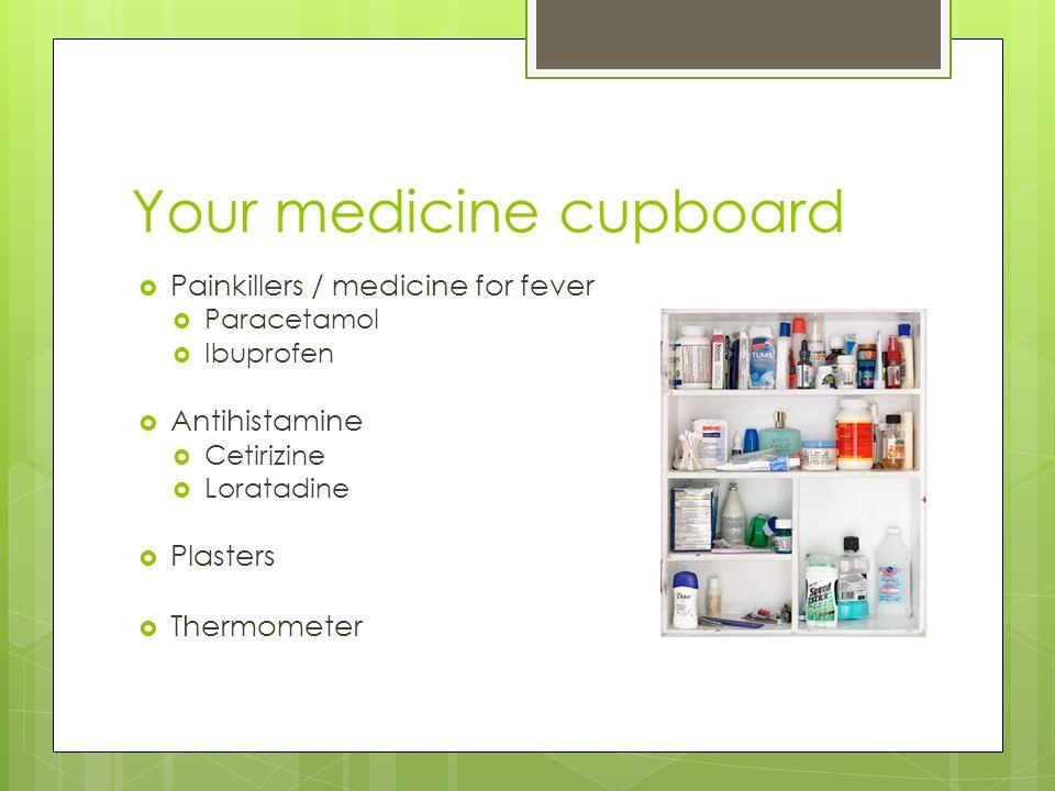 Your medicine cupboard  Painkillers / medicine for fever  Paracetamol  Ibuprofen  Antihistamine  Cetirizine  Loratadine  Plasters  Thermometer