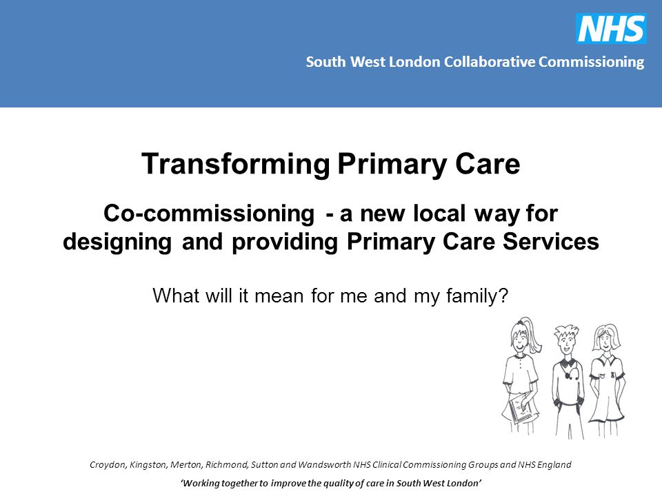 South West London Collaborative Commissioning Croydon, Kingston, Merton, Richmond, Sutton and Wandsworth NHS Clinical Commissioning Groups and NHS England 'Working together to improve the quality of care in South West London' Transforming Primary Care Co-commissioning - a new local way for designing and providing Primary Care Services What will it mean for me and my family