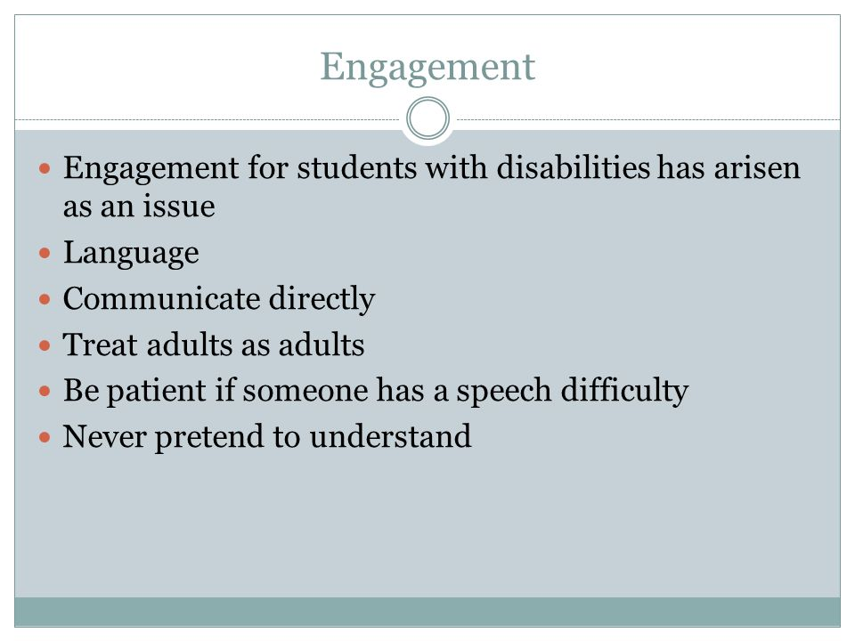 Engagement Engagement for students with disabilities has arisen as an issue Language Communicate directly Treat adults as adults Be patient if someone has a speech difficulty Never pretend to understand