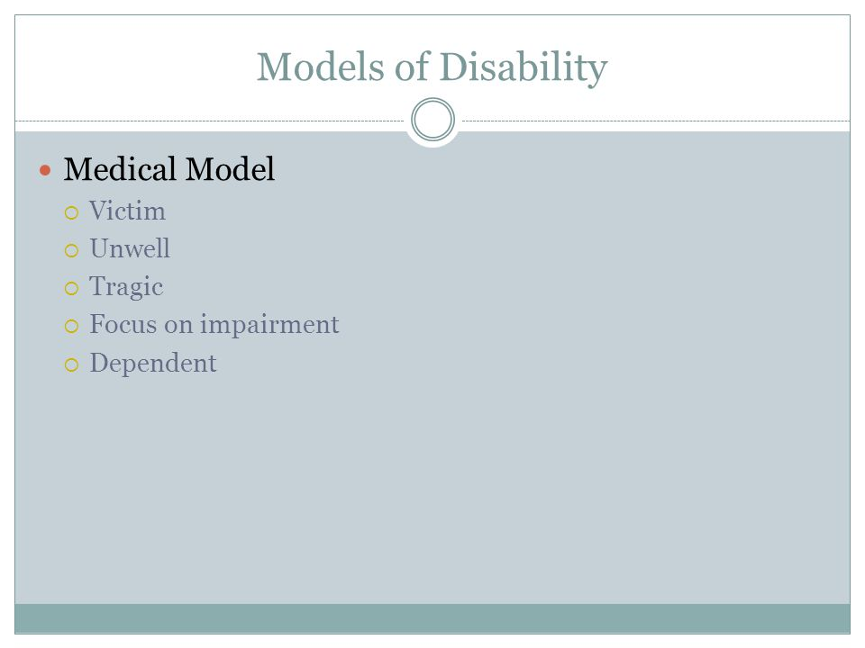 Models of Disability Medical Model  Victim  Unwell  Tragic  Focus on impairment  Dependent