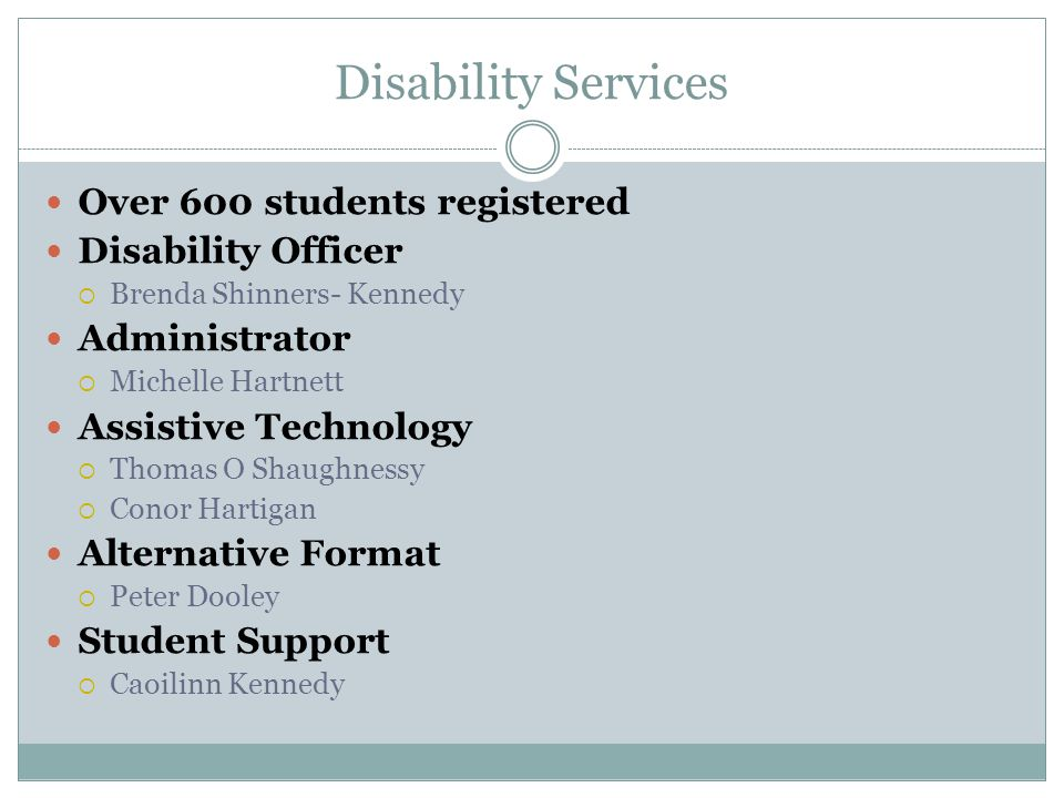 Disability Services Over 600 students registered Disability Officer  Brenda Shinners- Kennedy Administrator  Michelle Hartnett Assistive Technology  Thomas O Shaughnessy  Conor Hartigan Alternative Format  Peter Dooley Student Support  Caoilinn Kennedy