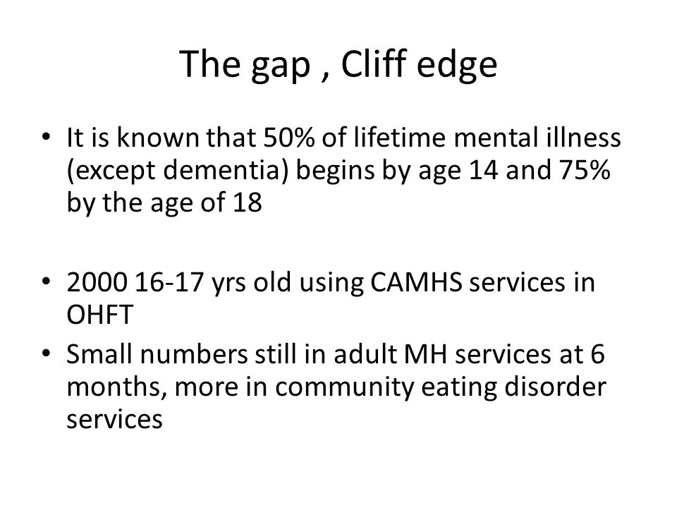The gap, Cliff edge It is known that 50% of lifetime mental illness (except dementia) begins by age 14 and 75% by the age of 18 2000 16-17 yrs old usi