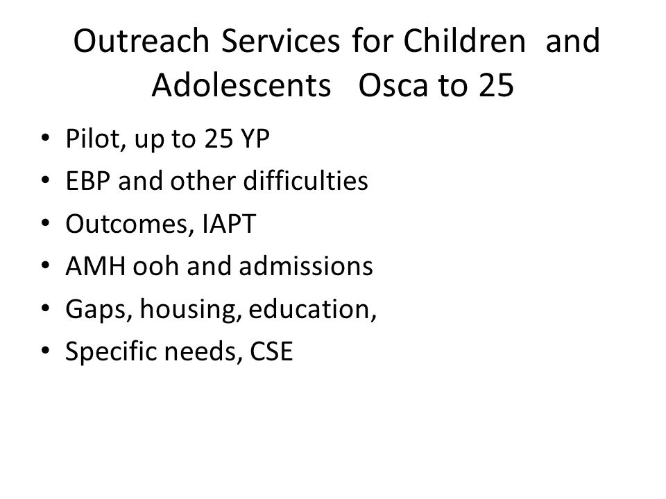 Outreach Services for Children and Adolescents Osca to 25 Pilot, up to 25 YP EBP and other difficulties Outcomes, IAPT AMH ooh and admissions Gaps, ho
