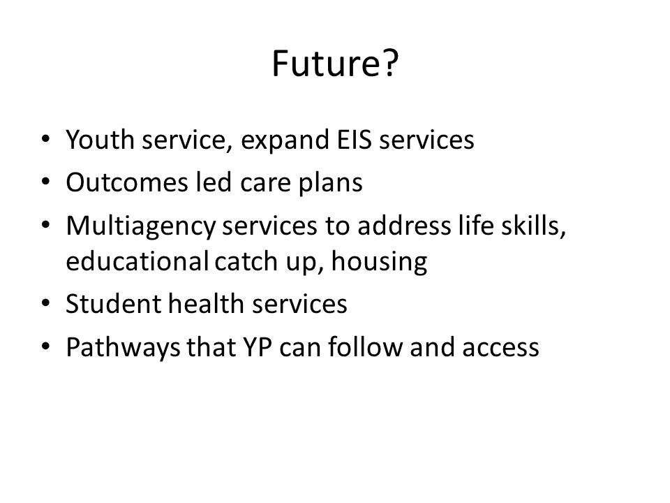 Future? Youth service, expand EIS services Outcomes led care plans Multiagency services to address life skills, educational catch up, housing Student