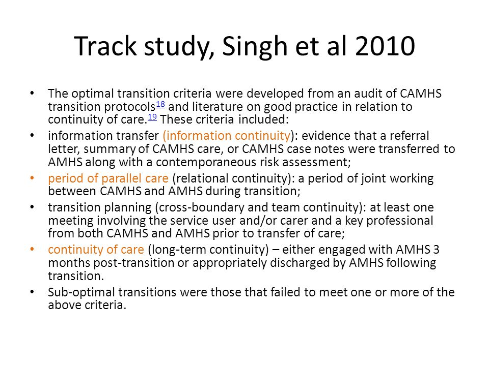 Track study, Singh et al 2010 The optimal transition criteria were developed from an audit of CAMHS transition protocols 18 and literature on good pra