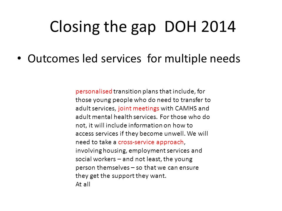 Closing the gap DOH 2014 Outcomes led services for multiple needs personalised transition plans that include, for those young people who do need to tr