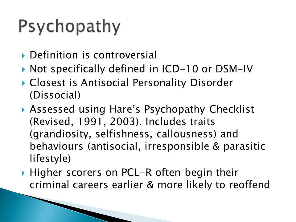  Definition is controversial  Not specifically defined in ICD-10 or DSM-IV  Closest is Antisocial Personality Disorder (Dissocial)  Assessed using Hare's Psychopathy Checklist (Revised, 1991, 2003).