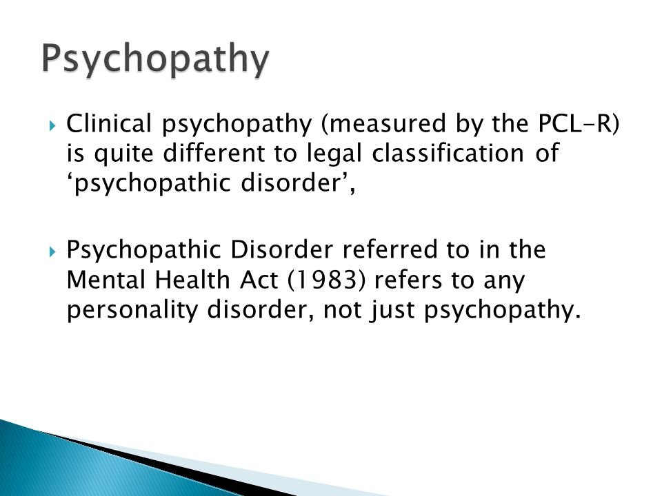  Clinical psychopathy (measured by the PCL-R) is quite different to legal classification of 'psychopathic disorder',  Psychopathic Disorder referred to in the Mental Health Act (1983) refers to any personality disorder, not just psychopathy.