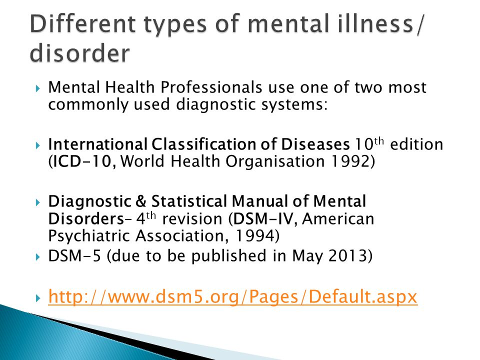  Mental Health Professionals use one of two most commonly used diagnostic systems:  International Classification of Diseases 10 th edition (ICD-10, World Health Organisation 1992)  Diagnostic & Statistical Manual of Mental Disorders– 4 th revision (DSM-IV, American Psychiatric Association, 1994)  DSM-5 (due to be published in May 2013)  http://www.dsm5.org/Pages/Default.aspx http://www.dsm5.org/Pages/Default.aspx