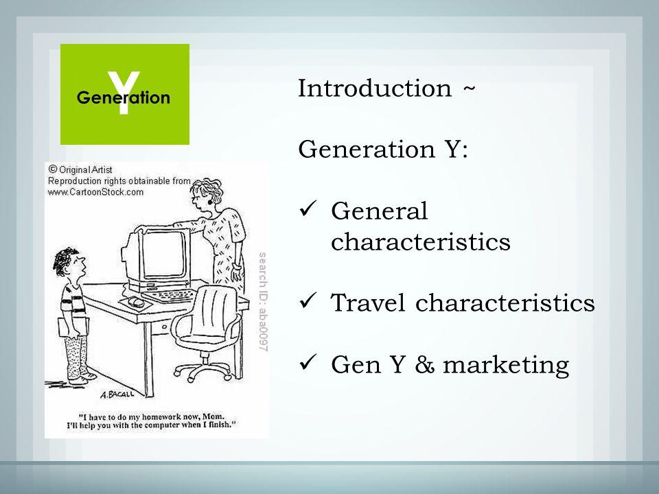 Introduction ~ Generation Y: General characteristics Travel characteristics Gen Y & marketing