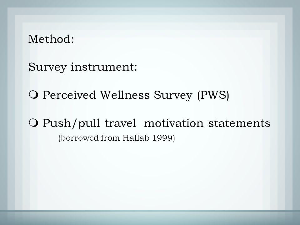 Method: Survey instrument:  Perceived Wellness Survey (PWS)  Push/pull travel motivation statements (borrowed from Hallab 1999)