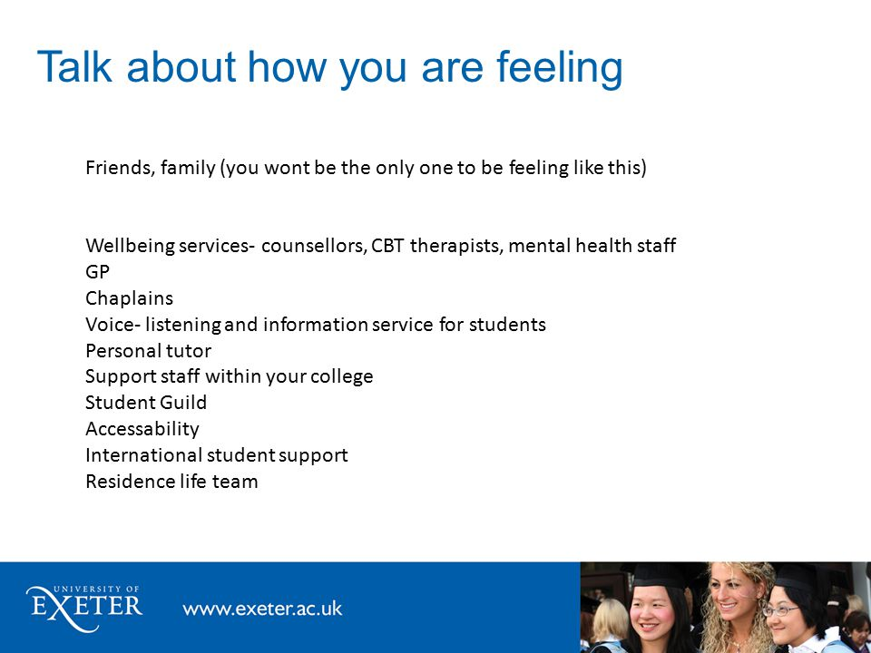 Talk about how you are feeling Friends, family (you wont be the only one to be feeling like this) Wellbeing services- counsellors, CBT therapists, mental health staff GP Chaplains Voice- listening and information service for students Personal tutor Support staff within your college Student Guild Accessability International student support Residence life team
